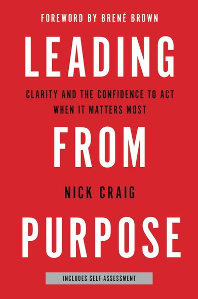 Leading from Purpose: Clarity and the Confidence to Act When It Matters Most by Nick Craig - Cover