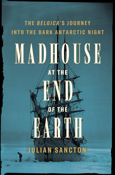 Madhouse at the End of the Earth: the Belgica's Journey Into the Dark Antarctic Night - Cover