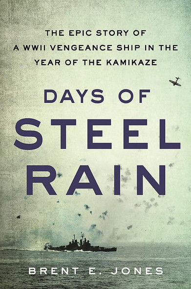 Days of Steel Rain; The Epic Story of a WWII Vengeance Ship in the Year of the Kamikaze - Cover
