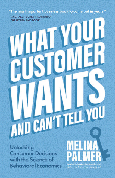 What Your Customer Wants and Can't Tell You: Unlocking Consumer Decisions with the Science of Behavioral Economics - Cover