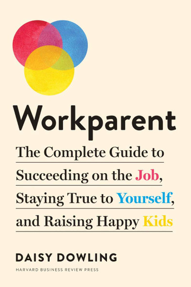 Workparent: The Complete Guide to Succeeding on the Job, Staying True to Yourself, and Raising Happy Kids - Cover