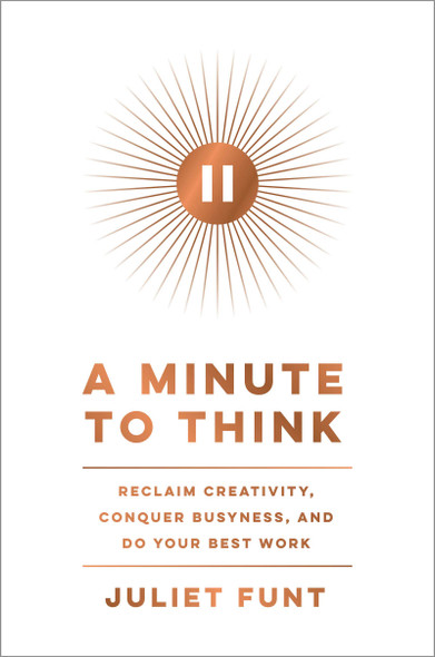 A Minute to Think: Reclaim Creativity, Conquer Busyness, and Do Your Best Work - Cover