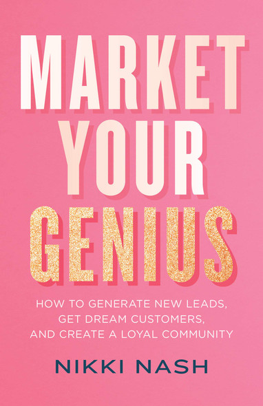 Market Your Genius: How to Generate New Leads, Get Dream Customers, and Create a Loyal Community - Cover