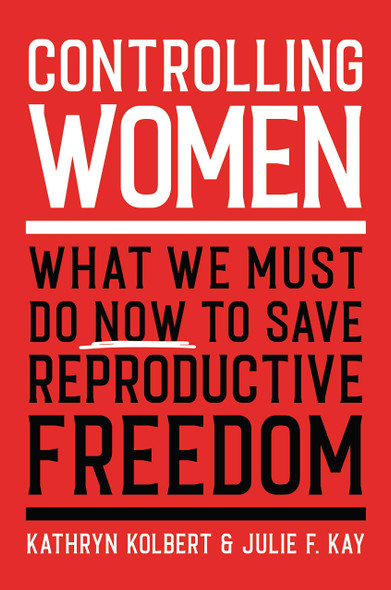 Controlling Women: What We Must Do Now to Save Reproductive Freedom - Cover