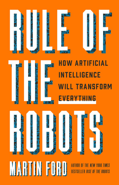 Rule of the Robots: How Artificial Intelligence Will Transform Everything - Cover