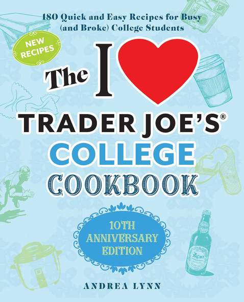 The I Love Trader Joe's College Cookbook: 10th Anniversary Edition: 180 Quick and Easy Recipes for Busy (and Broke) College Students - Cover