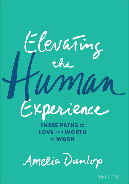 Elevating the Human Experience: Three Paths to Love and Worth at Work - Cover