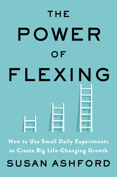 The Power of Flexing: How to Use Small Daily Experiments to Create Big Life-Changing Growth - Cover