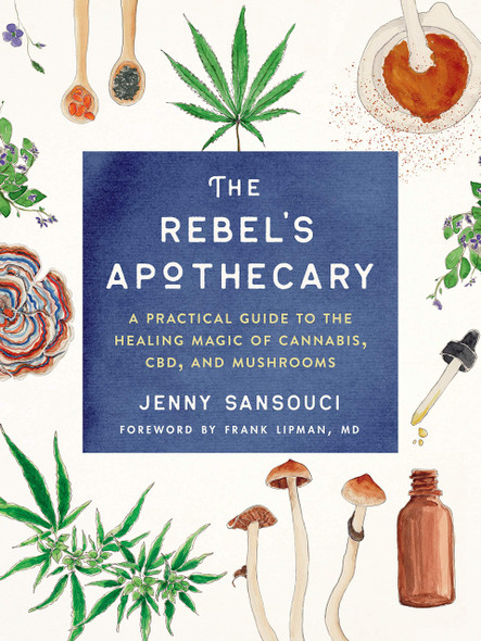 The Rebel's Apothecary: A Practical Guide to the Healing Magic of Cannabis, CBD, and Mushrooms - Cover