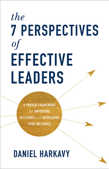 The 7 Perspectives of Effective Leaders: A Proven Framework for Improving Decisions and Increasing Your Influence - Cover