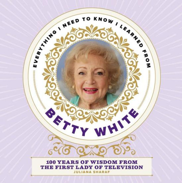 Everything I Need to Know I Learned from Betty White: 100 Years of Wisdom from the First Lady of Television