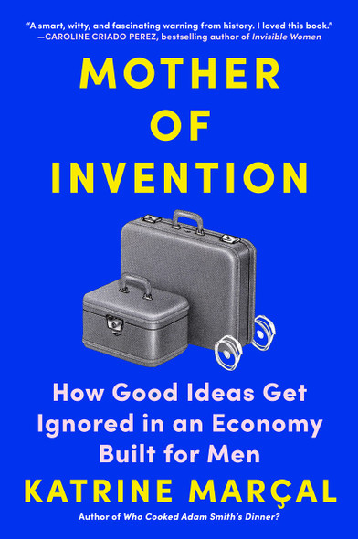 Mother of Invention: How Good Ideas Get Ignored in an Economy Built for Men - Cover