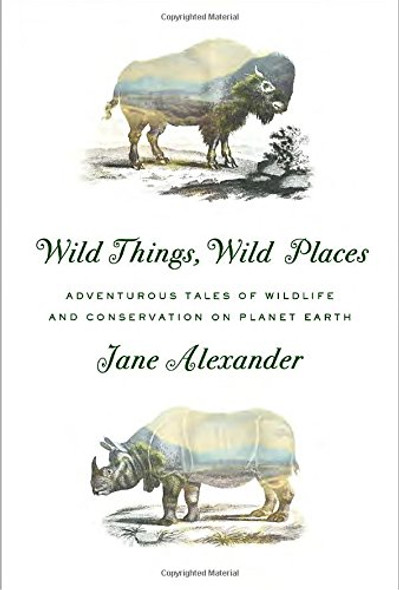 Wild Things, Wild Places: Adventurous Tales of Wildlife and Conservation on Planet Earth Cover