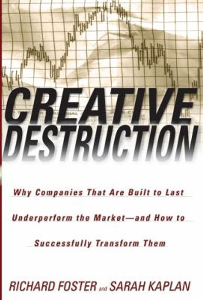 Creative Destruction: Why Companies That Are Built to Last Underperform the Market--and How to Successfully Transform Them Cover