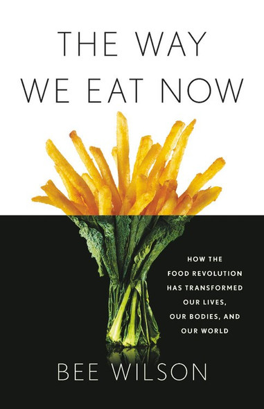 The Way We Eat Now: How the Food Revolution Has Transformed Our Lives, Our Bodies, and Our World Cover