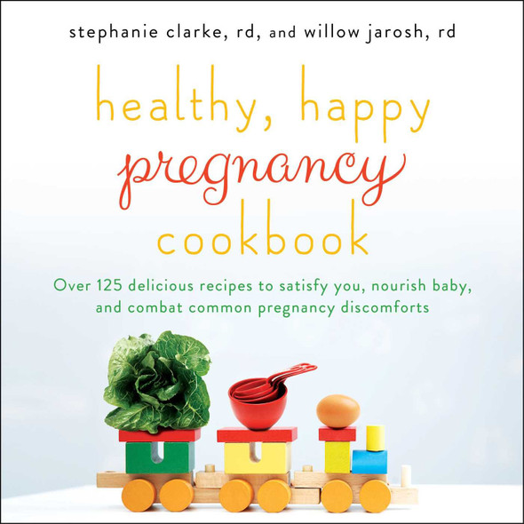 Healthy, Happy Pregnancy Cookbook: Over 125 Delicious Recipes to Satisfy You, Nourish Baby, and Combat Common Pregnancy Discomforts Cover