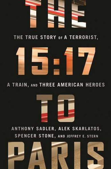 The 15:17 to Paris: The True Story of a Terrorist, a Train, and Three American Heroes Cover