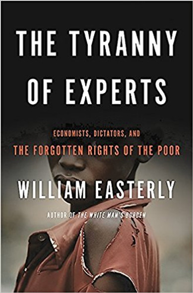 The Tyranny of Experts: Economists, Dictators, and the Forgotten Rights of the Poor (1ST ed.) Cover