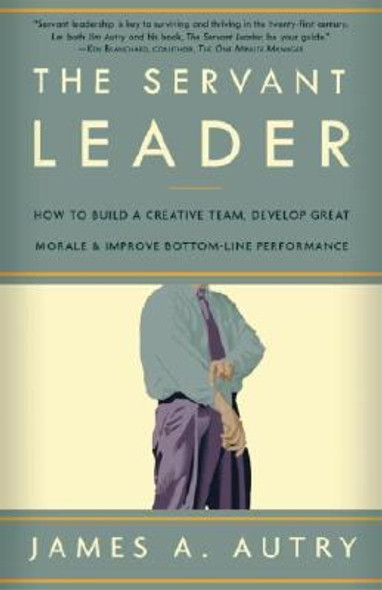 The Servant Leader: How to Build a Creative Team, Develop Great Morale, and Improve Bottom-Line Performance Cover
