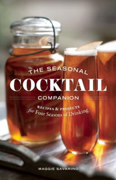 The Seasonal Cocktail Companion: 100 Recipes and Projects for Four Seasons of Drinking Cover