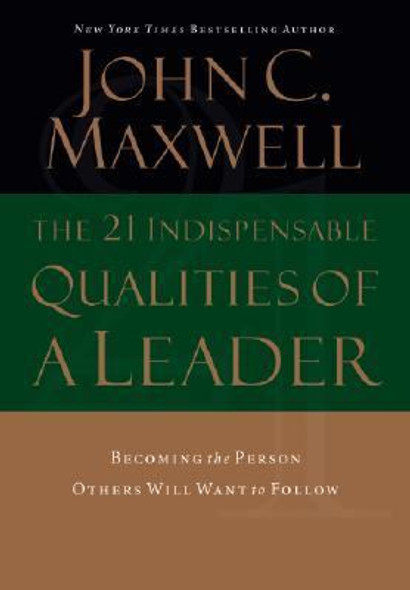 The 21 Indispensable Qualities of a Leader: Becoming the Person Others Will Want to Follow Cover