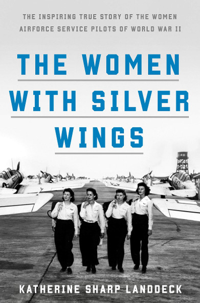 The Women with Silver Wings: The Inspiring True Story of the Women Airforce Service Pilots of World War II Cover