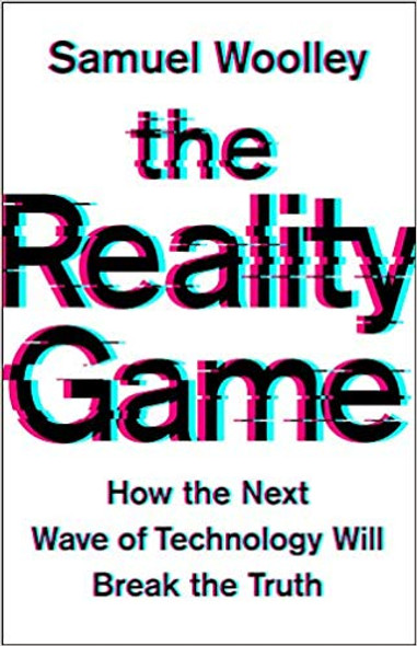 The Reality Game: How the Next Wave of Technology Will Break the Truth Cover