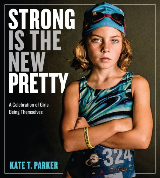 Strong Is the New Pretty: A Celebration of Girls Being Themselves Cover