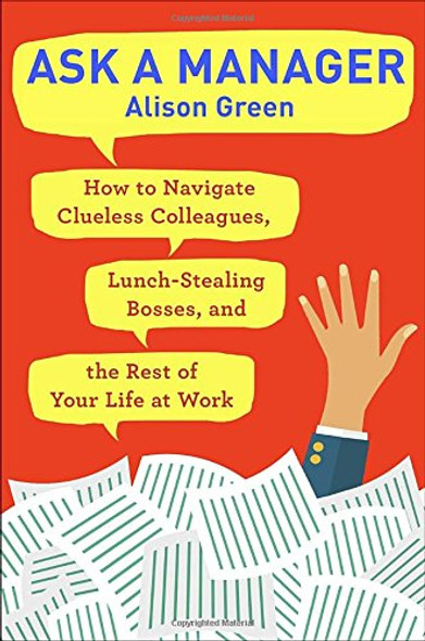 Ask a Manager: How to Navigate Clueless Colleagues, Lunch-Stealing Bosses, and the Rest of Your Life at Work Cover