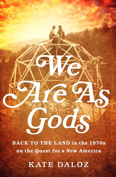 We Are as Gods: Back to the Land in the 1970s on the Quest for a New America Cover