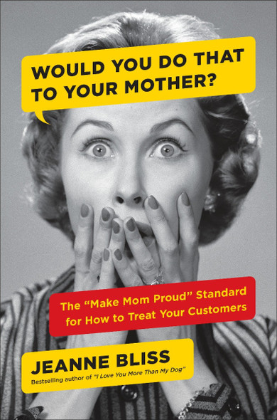 "Would You Do That to Your Mother?: The ""Make Mom Proud"" Standard for How to Treat Your Customers Cover"