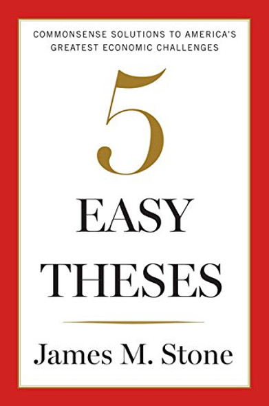 Five Easy Theses: Commonsense Solutions to America's Greatest Economic Challenges Cover
