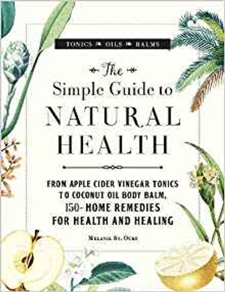 The Simple Guide to Natural Health: From Apple Cider Vinegar Tonics to Coconut Oil Body Balm, 150+ Home Remedies for Health and Healing Cover