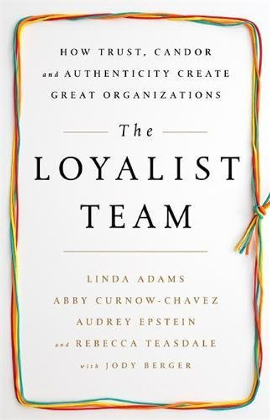 The Loyalist Team: How Trust, Candor, and Authenticity Create Great Organizations Cover