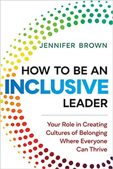 How to Be an Inclusive Leader: Your Role in Creating Cultures of Belonging Where Everyone Can Thrive Cover