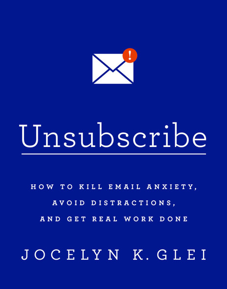 Unsubscribe: How to Kill Email Anxiety, Avoid Distractions, and Get Real Work Done Cover