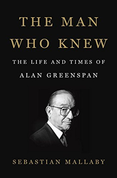 The Man Who Knew: The Life and Times of Alan Greenspan Cover