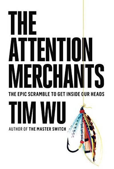 The Attention Merchants: The Epic Scramble to Get Inside Our Heads Cover