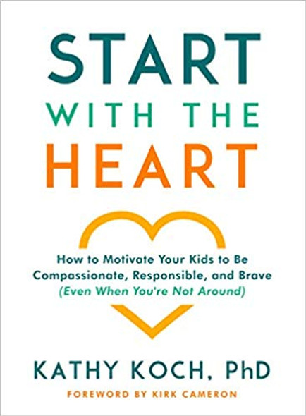 Start with the Heart: How to Motivate Your Kids to Be Compassionate, Responsible, and Brave (Even When You're Not Around) Cover
