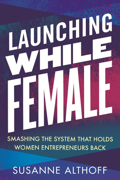 Launching While Female: Smashing the System That Holds Women Entrepreneurs Back Cover