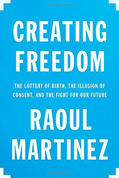Creating Freedom: The Lottery of Birth, the Illusion of Consent, and the Fight for Our Future Cover