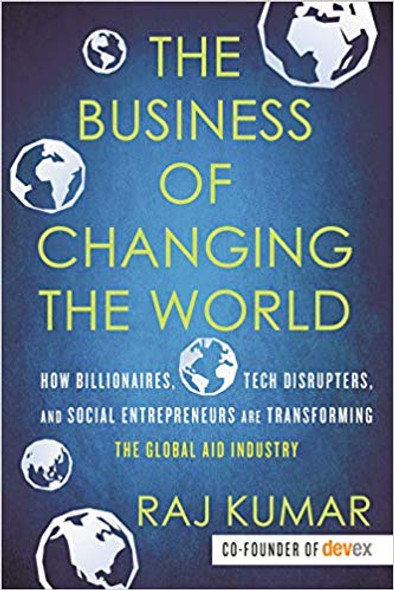 The Business of Changing the World: How Billionaires, Tech Disrupters, and Social Entrepreneurs Are Transforming the Global Aid Industry Cover