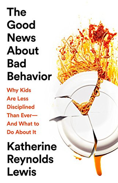 The Good News about Bad Behavior: Why Kids Are Less Disciplined Than Ever--And What to Do about It Cover