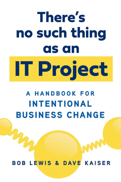 There's No Such Thing as an It Project: A Handbook for Intentional Business Change Cover