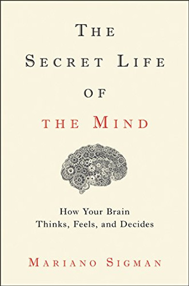 The Secret Life of the Mind: How Your Brain Thinks, Feels, and Decides Cover