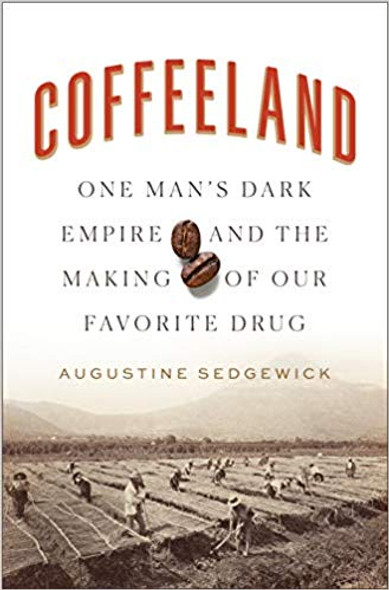 Coffeeland: One Man's Dark Empire and the Making of Our Favorite Drug Cover
