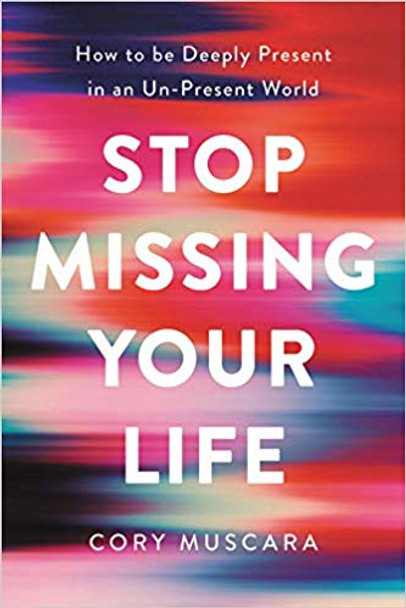 Stop Missing Your Life: How to Be Deeply Present in an Un-Present World Cover