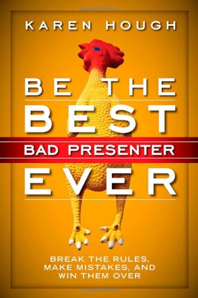 Be the Best Bad Presenter Ever: Break the Rules, Make Mistakes, and Win Them Over Cover