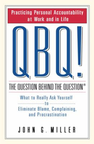 QBQ! the Question Behind the Question: Practicing Personal Accountability at Work and in Life Cover