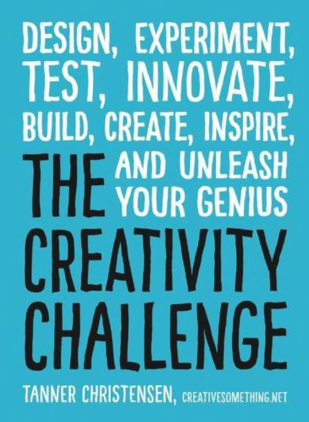 The Creativity Challenge: Design, Experiment, Test, Innovate, Build, Create, Inspire, and Unleash Your Genius Cover